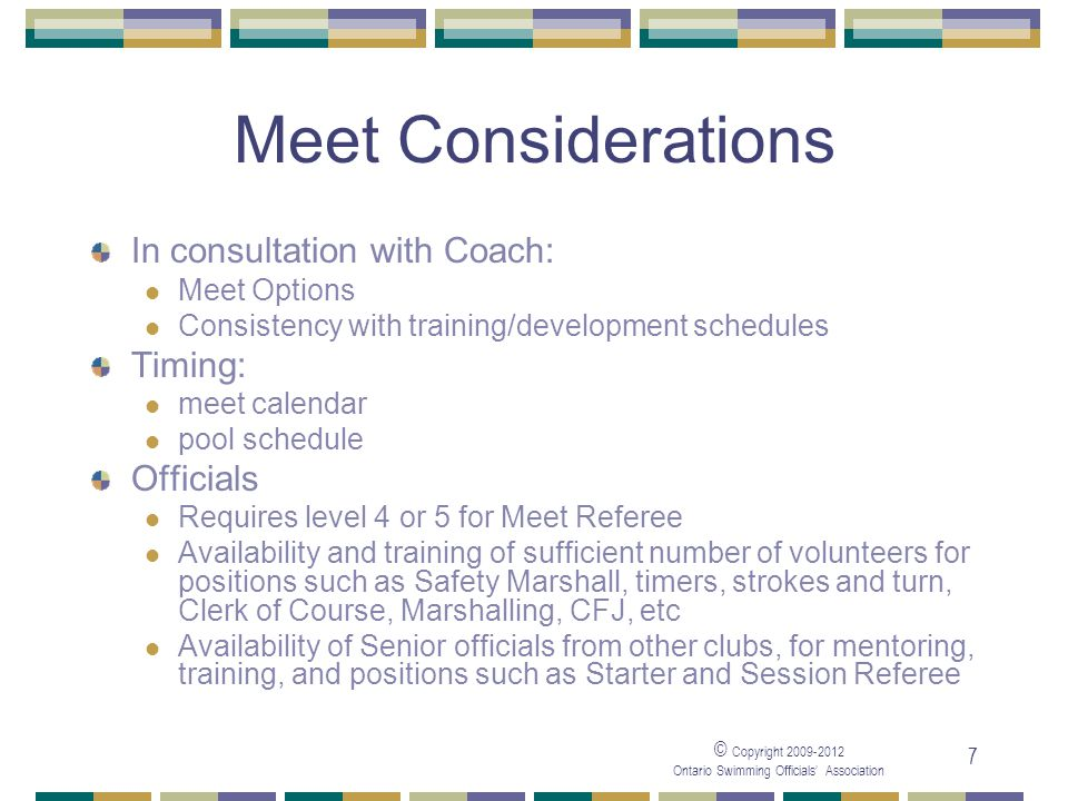 © Copyright 2009-2012 Ontario Swimming Officials' Association 7 Meet Considerations In consultation with Coach: Meet Options Consistency with training