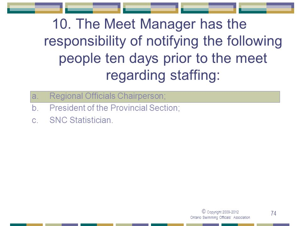 © Copyright 2009-2012 Ontario Swimming Officials' Association 74 10. The Meet Manager has the responsibility of notifying the following people ten day
