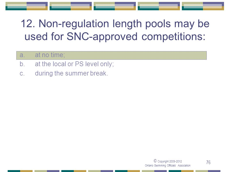 © Copyright 2009-2012 Ontario Swimming Officials' Association 76 12. Non-regulation length pools may be used for SNC-approved competitions: a. at no t