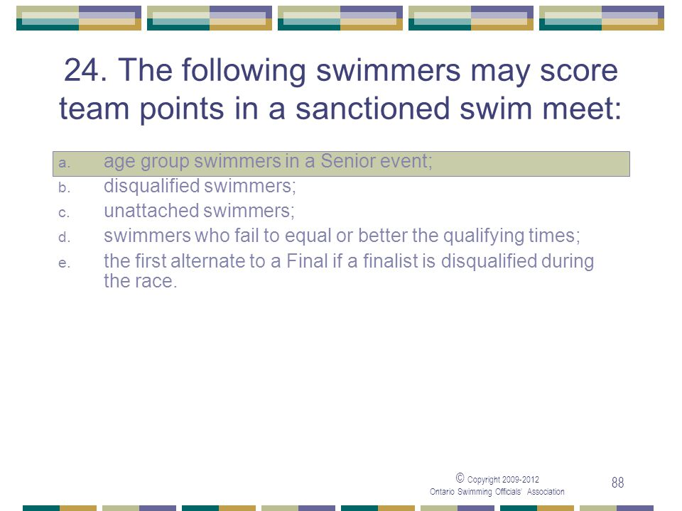 © Copyright 2009-2012 Ontario Swimming Officials' Association 88 24. The following swimmers may score team points in a sanctioned swim meet: a. age gr