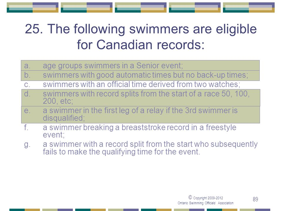 © Copyright 2009-2012 Ontario Swimming Officials' Association 89 25. The following swimmers are eligible for Canadian records: a.age groups swimmers i