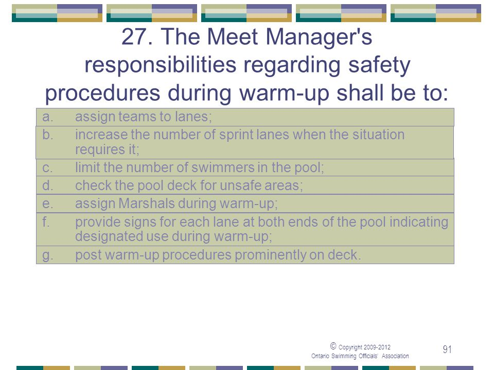 © Copyright 2009-2012 Ontario Swimming Officials' Association 91 27. The Meet Manager's responsibilities regarding safety procedures during warm-up sh