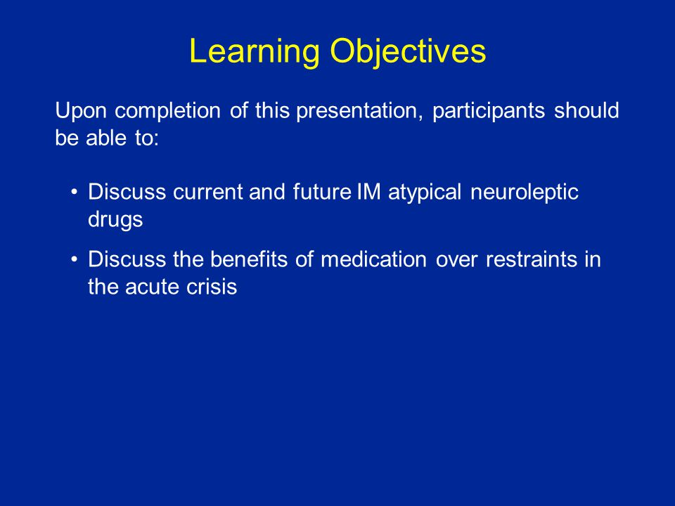Learning Objectives Discuss current and future IM atypical neuroleptic drugs Discuss the benefits of medication over restraints in the acute crisis Upon completion of this presentation, participants should be able to: