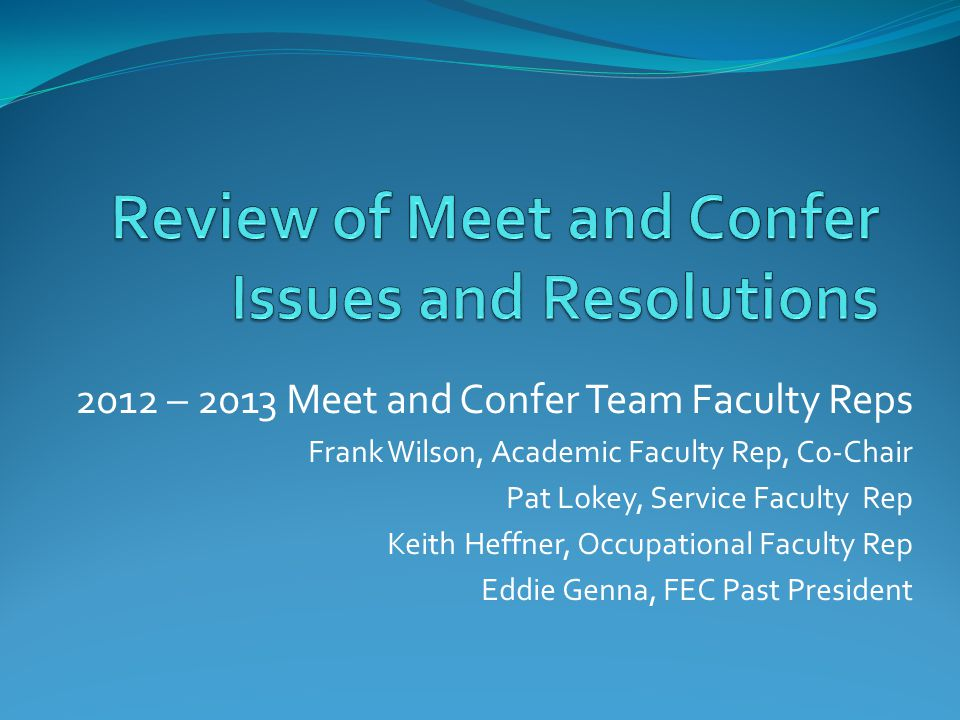 2012 – 2013 Meet and Confer Team Faculty Reps Frank Wilson, Academic Faculty Rep, Co-Chair Pat Lokey, Service Faculty Rep Keith Heffner, Occupational Faculty Rep Eddie Genna, FEC Past President