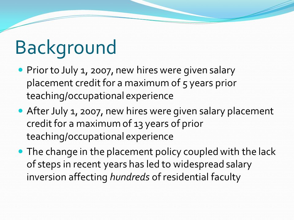 Background Prior to July 1, 2007, new hires were given salary placement credit for a maximum of 5 years prior teaching/occupational experience After July 1, 2007, new hires were given salary placement credit for a maximum of 13 years of prior teaching/occupational experience The change in the placement policy coupled with the lack of steps in recent years has led to widespread salary inversion affecting hundreds of residential faculty