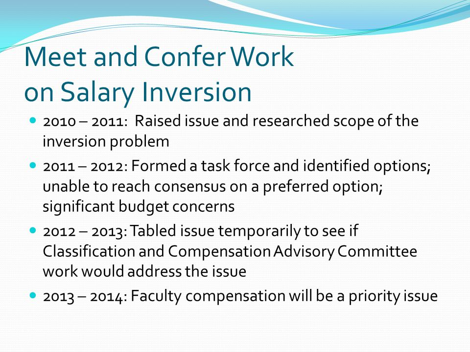 Meet and Confer Work on Salary Inversion 2010 – 2011: Raised issue and researched scope of the inversion problem 2011 – 2012: Formed a task force and identified options; unable to reach consensus on a preferred option; significant budget concerns 2012 – 2013: Tabled issue temporarily to see if Classification and Compensation Advisory Committee work would address the issue 2013 – 2014: Faculty compensation will be a priority issue