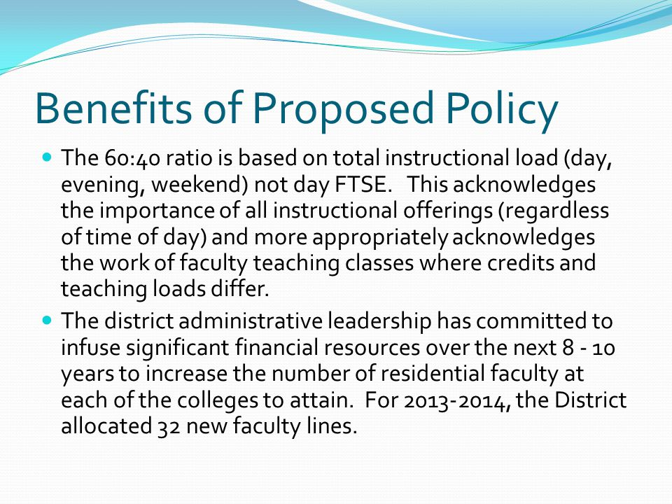 Benefits of Proposed Policy The 60:40 ratio is based on total instructional load (day, evening, weekend) not day FTSE.