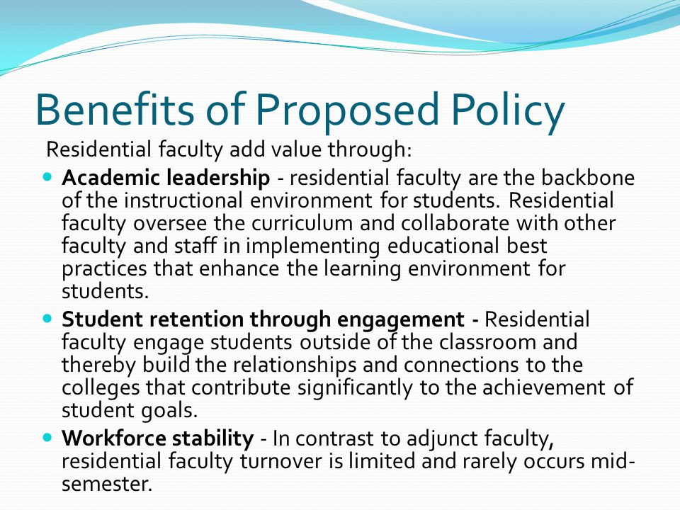 Benefits of Proposed Policy Residential faculty add value through: Academic leadership - residential faculty are the backbone of the instructional environment for students.