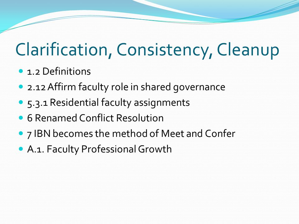 Clarification, Consistency, Cleanup 1.2 Definitions 2.12 Affirm faculty role in shared governance 5.3.1 Residential faculty assignments 6 Renamed Conflict Resolution 7 IBN becomes the method of Meet and Confer A.1.