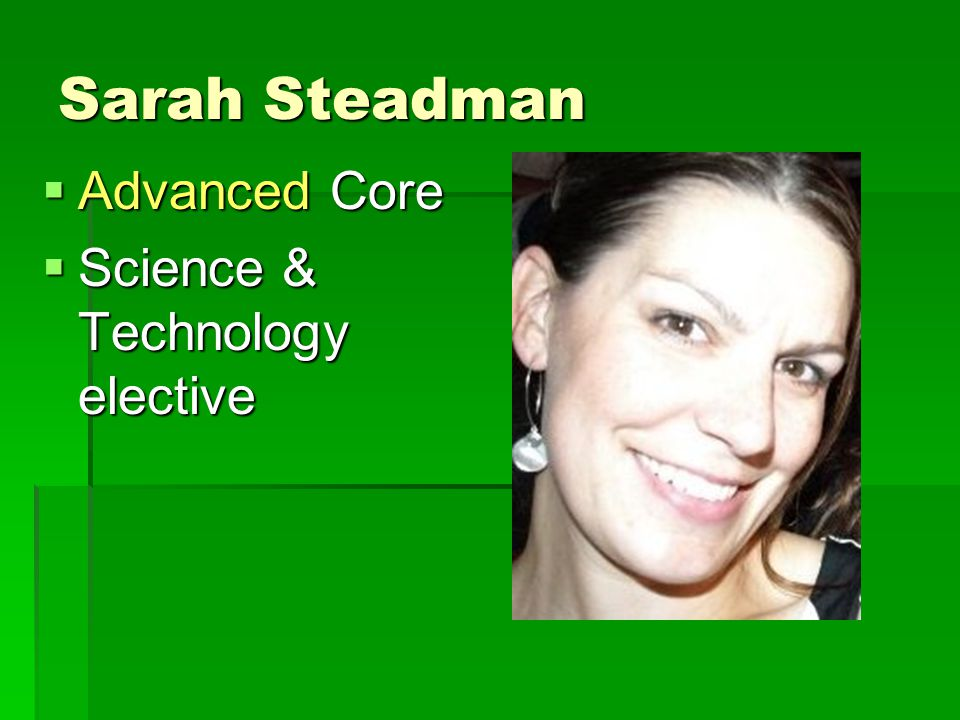Sarah Steadman  Advanced Core  Science & Technology elective