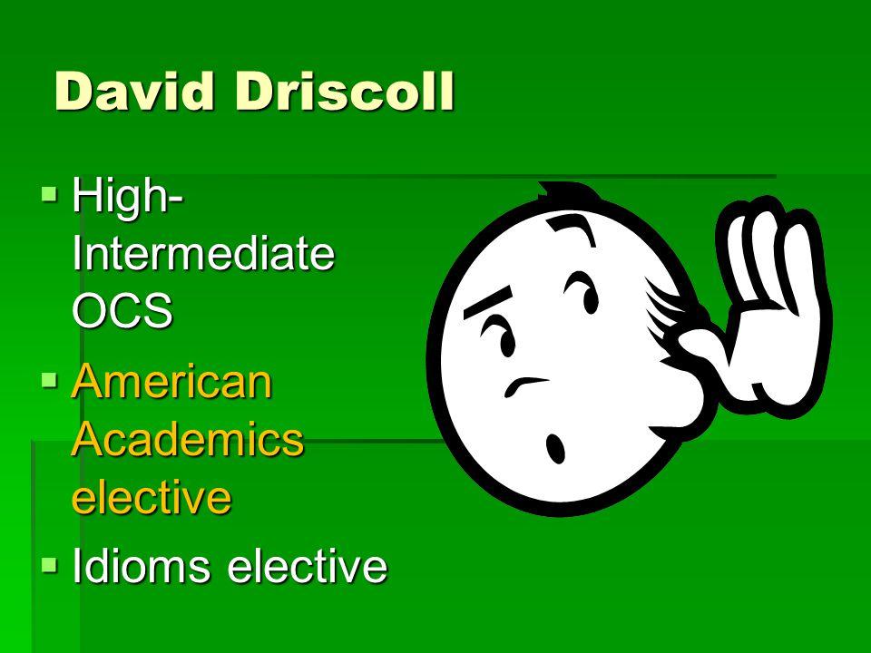 David Driscoll  High- Intermediate OCS  American Academics elective  Idioms elective