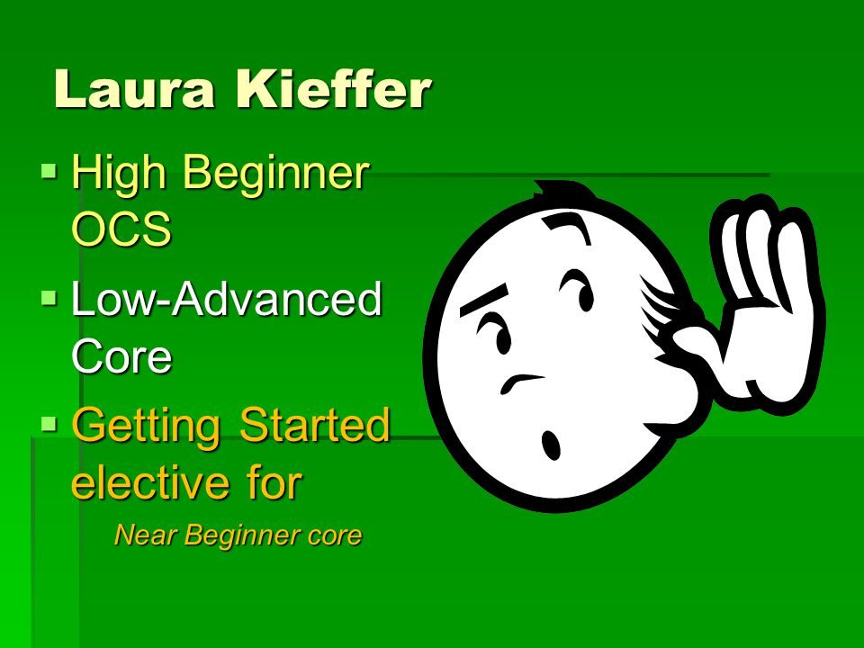 Laura Kieffer  High Beginner OCS  Low-Advanced Core  Getting Started elective for Near Beginner core