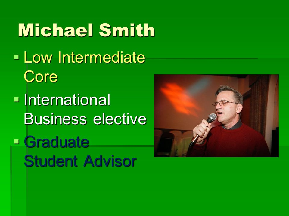 Michael Smith  Low Intermediate Core  International Business elective  Graduate Student Advisor