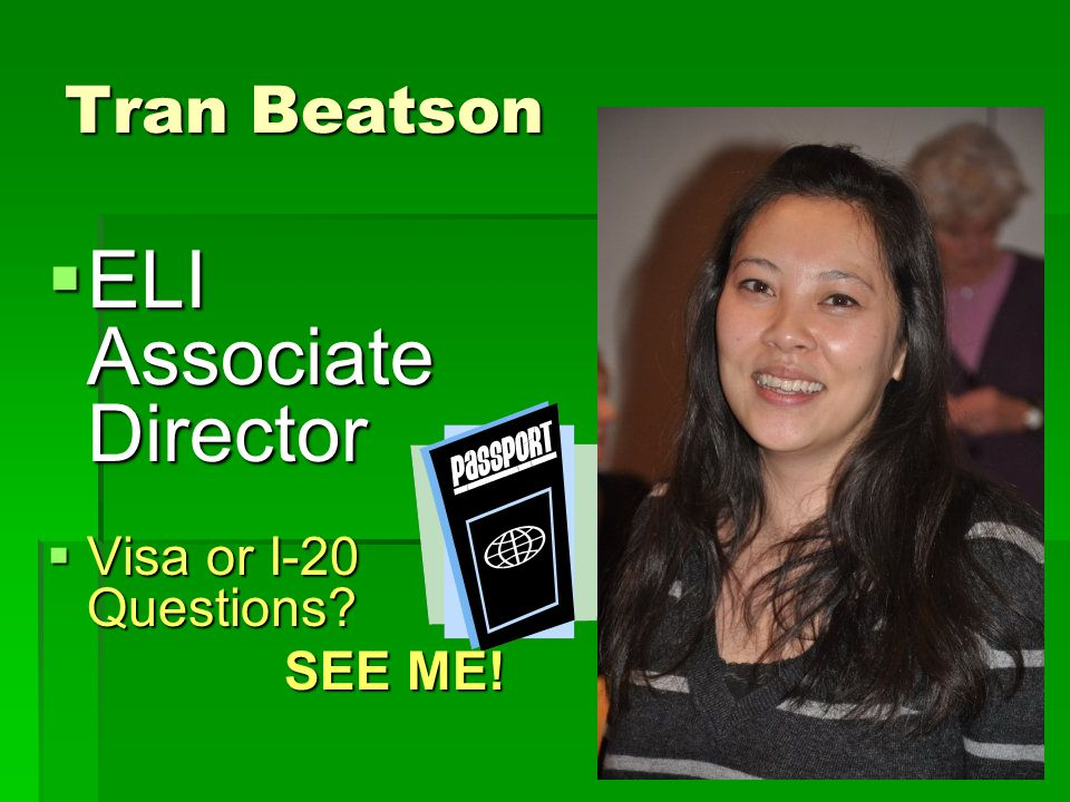 Tran Beatson  ELI Associate Director  Visa or I-20 Questions? SEE ME! SEE ME!