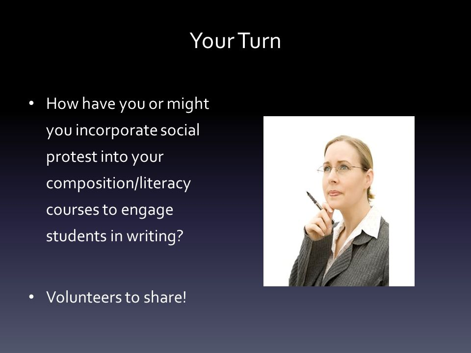 Your Turn How have you or might you incorporate social protest into your composition/literacy courses to engage students in writing? Volunteers to sha