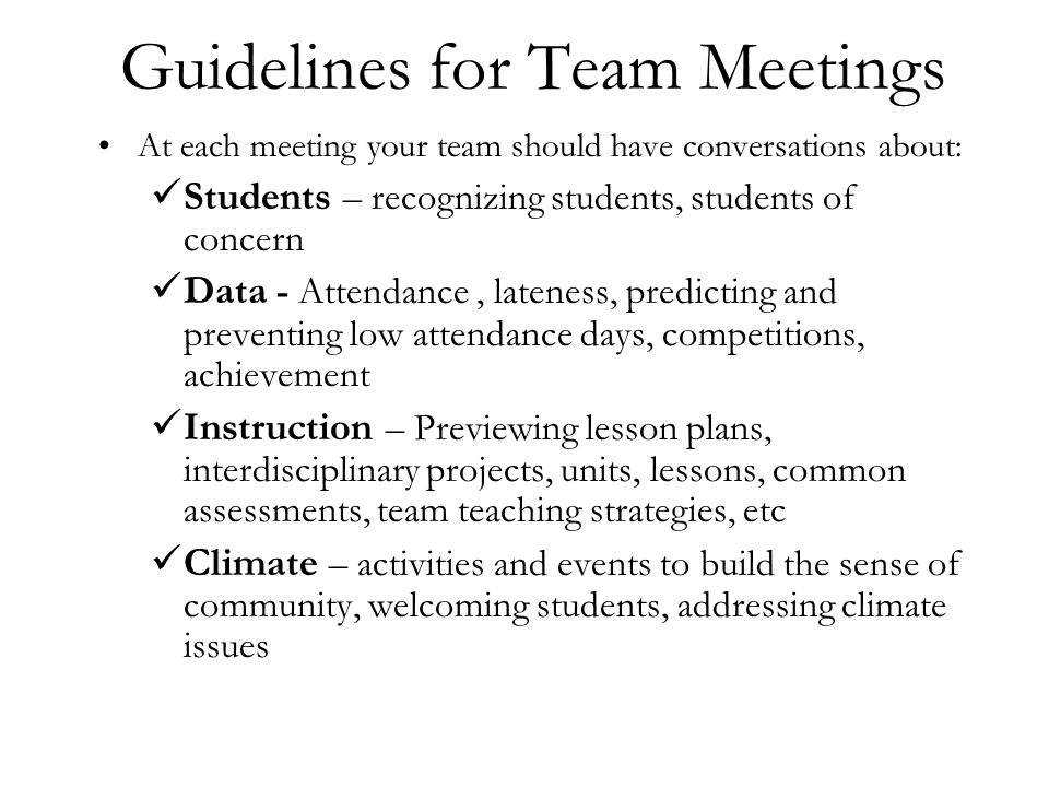 Guidelines for Team Meetings At each meeting your team should have conversations about: Students – recognizing students, students of concern Data - Attendance, lateness, predicting and preventing low attendance days, competitions, achievement Instruction – Previewing lesson plans, interdisciplinary projects, units, lessons, common assessments, team teaching strategies, etc Climate – activities and events to build the sense of community, welcoming students, addressing climate issues