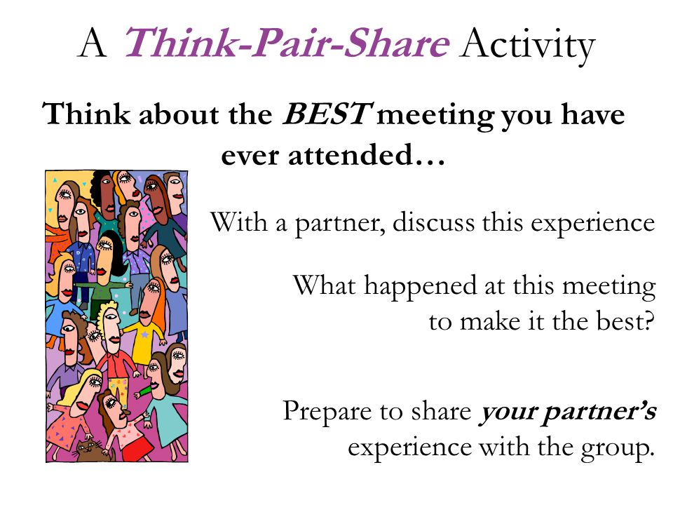 A Think-Pair-Share Activity Think about the BEST meeting you have ever attended… With a partner, discuss this experience What happened at this meeting to make it the best.