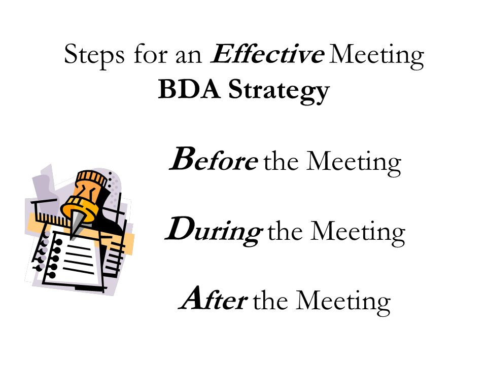 Steps for an Effective Meeting BDA Strategy B efore the Meeting D uring the Meeting A fter the Meeting