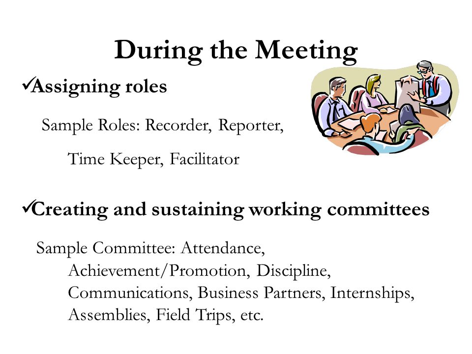 During the Meeting Assigning roles Sample Roles: Recorder, Reporter, Time Keeper, Facilitator Creating and sustaining working committees Sample Committee: Attendance, Achievement/Promotion, Discipline, Communications, Business Partners, Internships, Assemblies, Field Trips, etc.