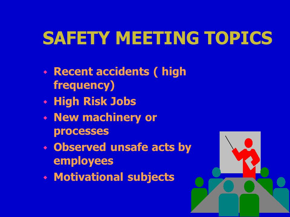 SAFETY MEETING TOPICS w Recent accidents ( high frequency) w High Risk Jobs w New machinery or processes w Observed unsafe acts by employees w Motivational subjects