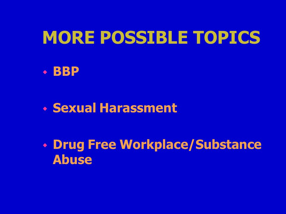 MORE POSSIBLE TOPICS w BBP w Sexual Harassment w Drug Free Workplace/Substance Abuse