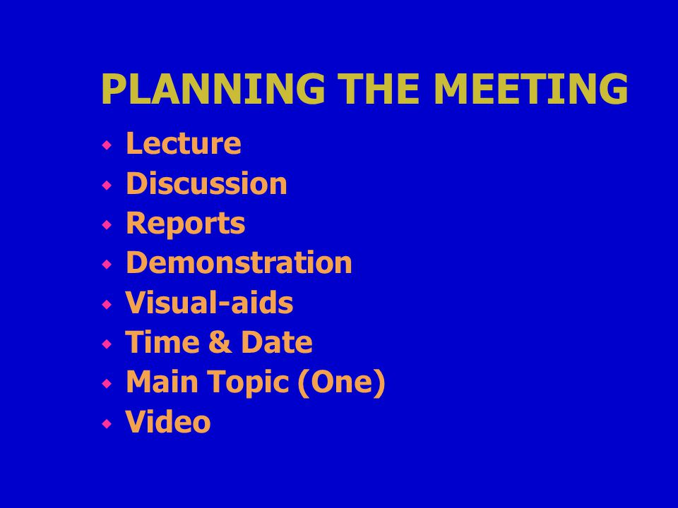 PLANNING THE MEETING w Lecture w Discussion w Reports w Demonstration w Visual-aids w Time & Date w Main Topic (One) w Video