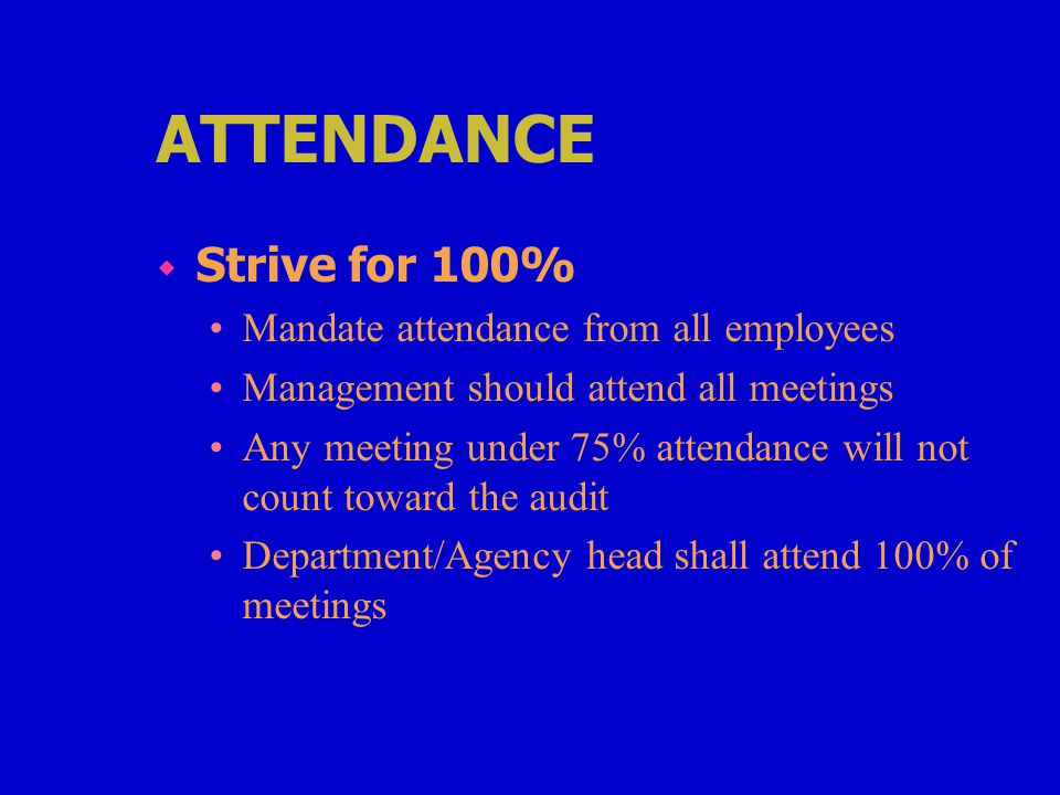ATTENDANCE w Strive for 100% Mandate attendance from all employees Management should attend all meetings Any meeting under 75% attendance will not count toward the audit Department/Agency head shall attend 100% of meetings