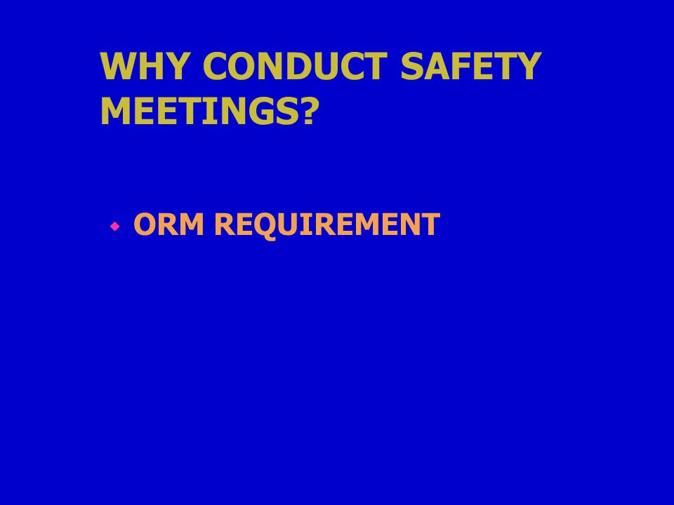 WHY CONDUCT SAFETY MEETINGS w ORM REQUIREMENT