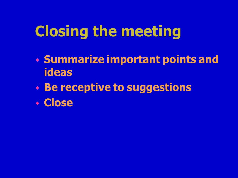 Closing the meeting w Summarize important points and ideas w Be receptive to suggestions w Close