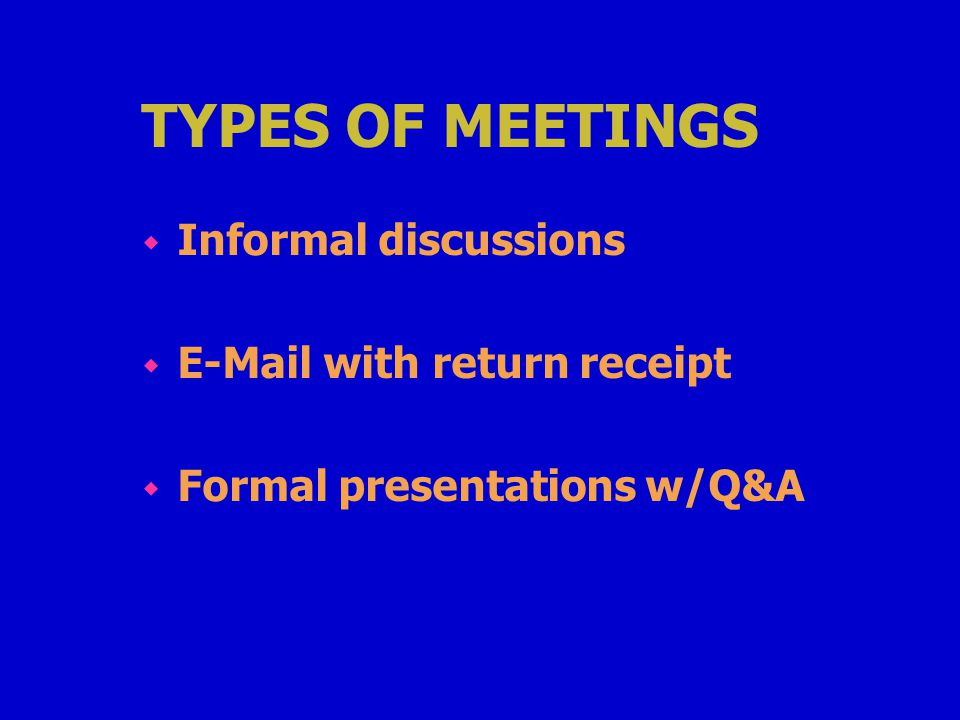 TYPES OF MEETINGS w Informal discussions w E-Mail with return receipt w Formal presentations w/Q&A