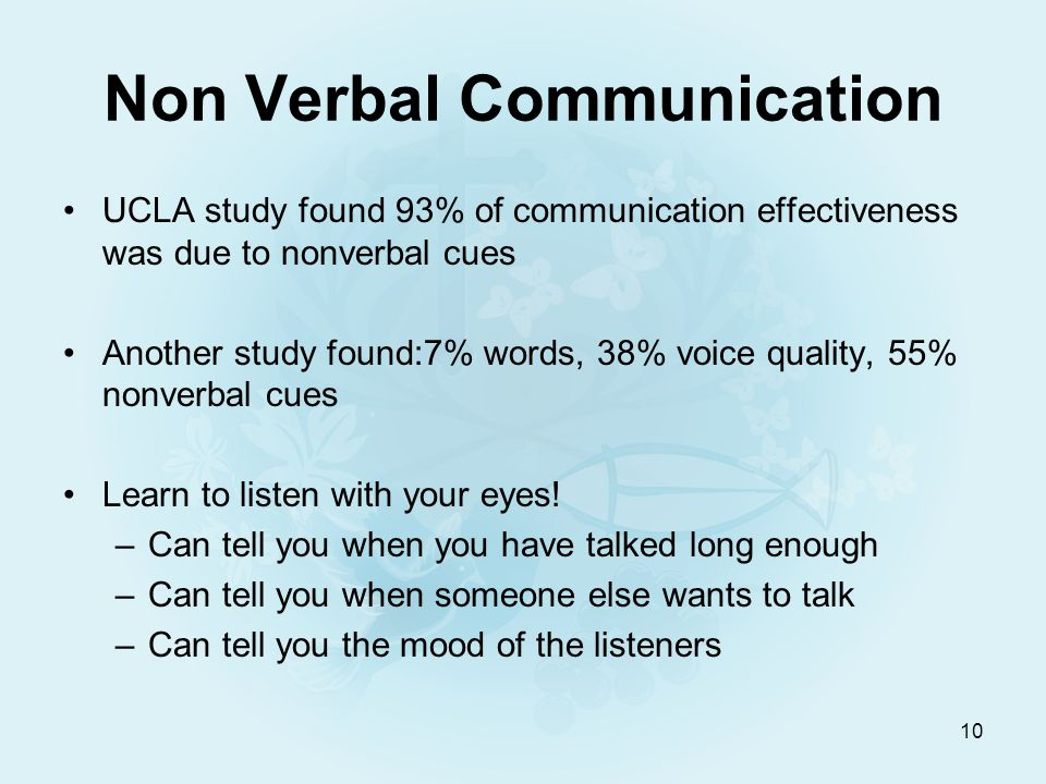 10 Non Verbal Communication UCLA study found 93% of communication effectiveness was due to nonverbal cues Another study found:7% words, 38% voice quality, 55% nonverbal cues Learn to listen with your eyes.