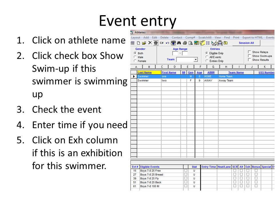 Event entry 1.Click on athlete name 2.Click check box Show Swim-up if this swimmer is swimming up 3.Check the event 4.Enter time if you need 5.Click o