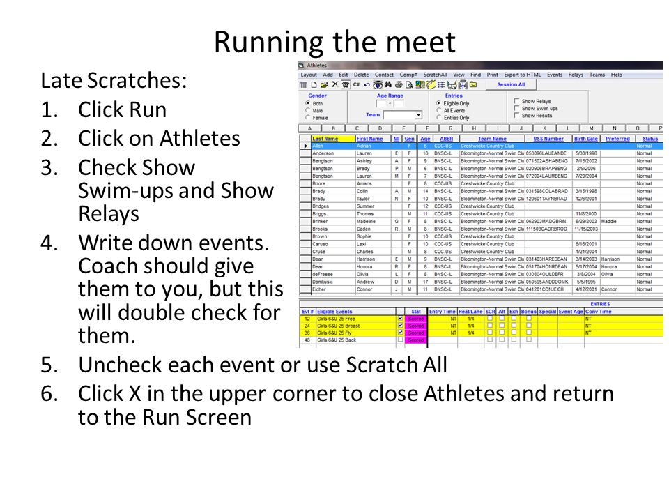 Running the meet Late Scratches: 1.Click Run 2.Click on Athletes 3.Check Show Swim-ups and Show Relays 4.Write down events. Coach should give them to