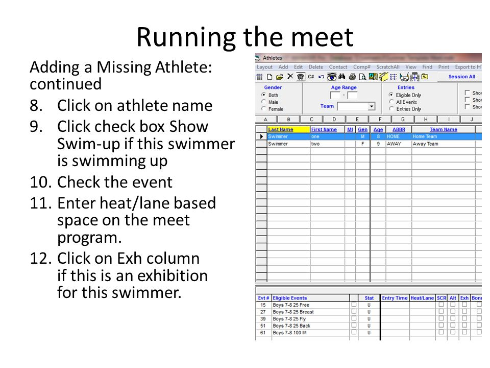 Running the meet Adding a Missing Athlete: continued 8.Click on athlete name 9.Click check box Show Swim-up if this swimmer is swimming up 10.Check th