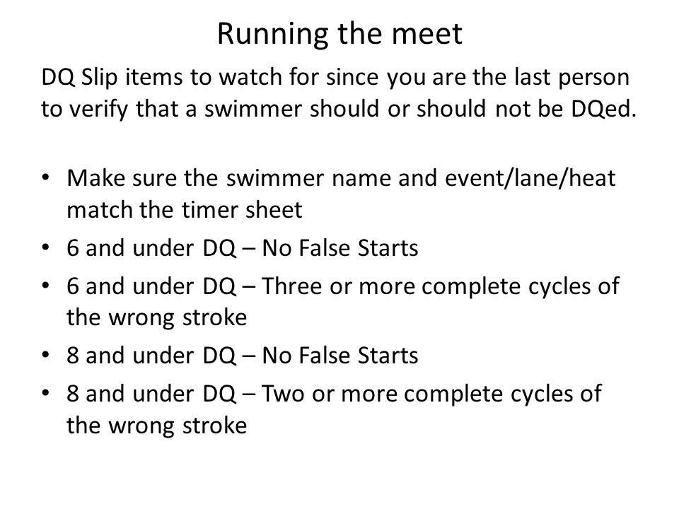 Running the meet DQ Slip items to watch for since you are the last person to verify that a swimmer should or should not be DQed. Make sure the swimmer
