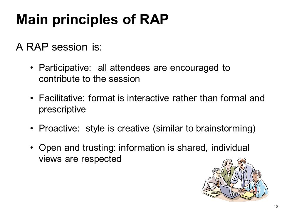 10 Main principles of RAP A RAP session is: Participative: all attendees are encouraged to contribute to the session Facilitative: format is interacti
