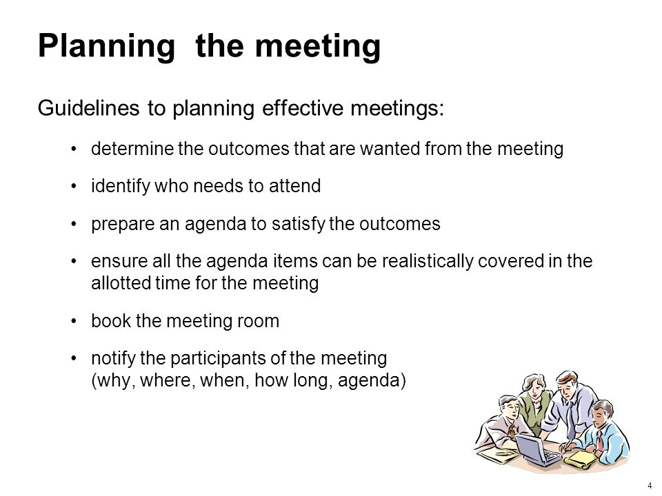 4 Planning the meeting Guidelines to planning effective meetings: determine the outcomes that are wanted from the meeting identify who needs to attend
