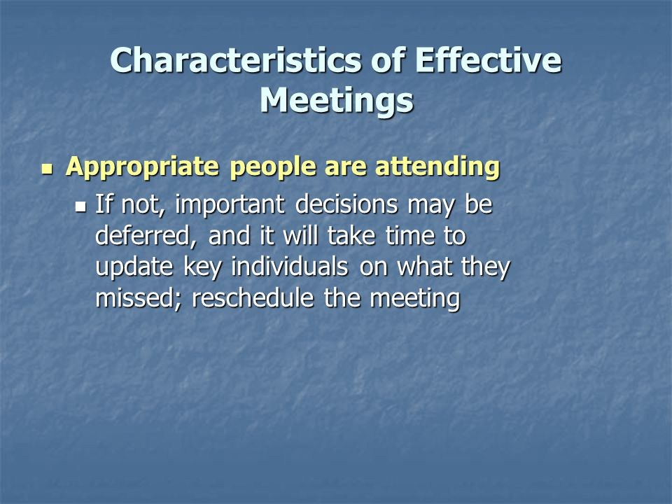 Characteristics of Effective Meetings Appropriate people are attending Appropriate people are attending If not, important decisions may be deferred, and it will take time to update key individuals on what they missed; reschedule the meeting If not, important decisions may be deferred, and it will take time to update key individuals on what they missed; reschedule the meeting