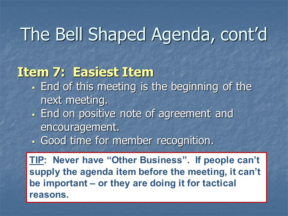 The Bell Shaped Agenda, cont'd Item 7: Easiest Item  End of this meeting is the beginning of the next meeting.