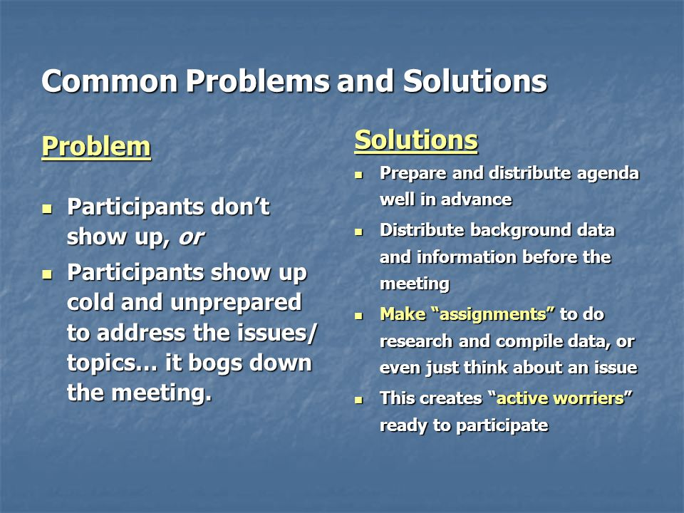 Common Problems and Solutions Problem Participants don't show up, or Participants don't show up, or Participants show up cold and unprepared to address the issues/ topics… it bogs down the meeting.