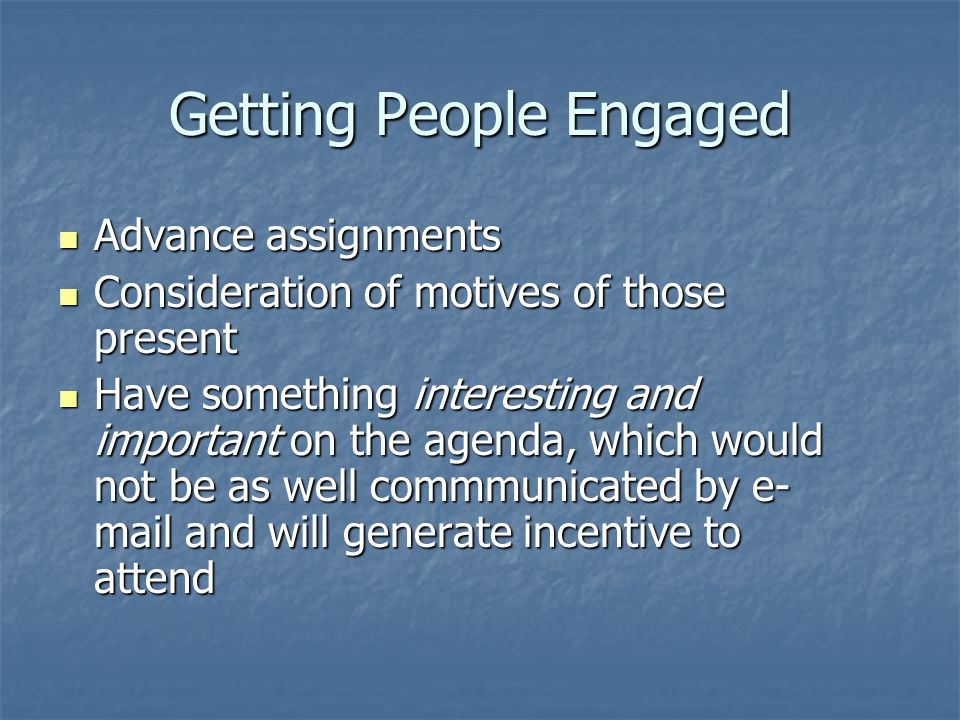 Getting People Engaged Advance assignments Advance assignments Consideration of motives of those present Consideration of motives of those present Have something interesting and important on the agenda, which would not be as well commmunicated by e- mail and will generate incentive to attend Have something interesting and important on the agenda, which would not be as well commmunicated by e- mail and will generate incentive to attend