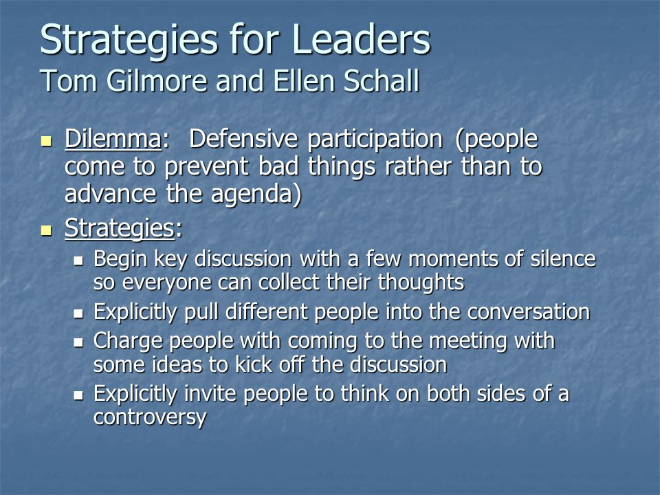 Strategies for Leaders Tom Gilmore and Ellen Schall Dilemma: Defensive participation (people come to prevent bad things rather than to advance the agenda) Dilemma: Defensive participation (people come to prevent bad things rather than to advance the agenda) Strategies: Strategies: Begin key discussion with a few moments of silence so everyone can collect their thoughts Begin key discussion with a few moments of silence so everyone can collect their thoughts Explicitly pull different people into the conversation Explicitly pull different people into the conversation Charge people with coming to the meeting with some ideas to kick off the discussion Charge people with coming to the meeting with some ideas to kick off the discussion Explicitly invite people to think on both sides of a controversy Explicitly invite people to think on both sides of a controversy