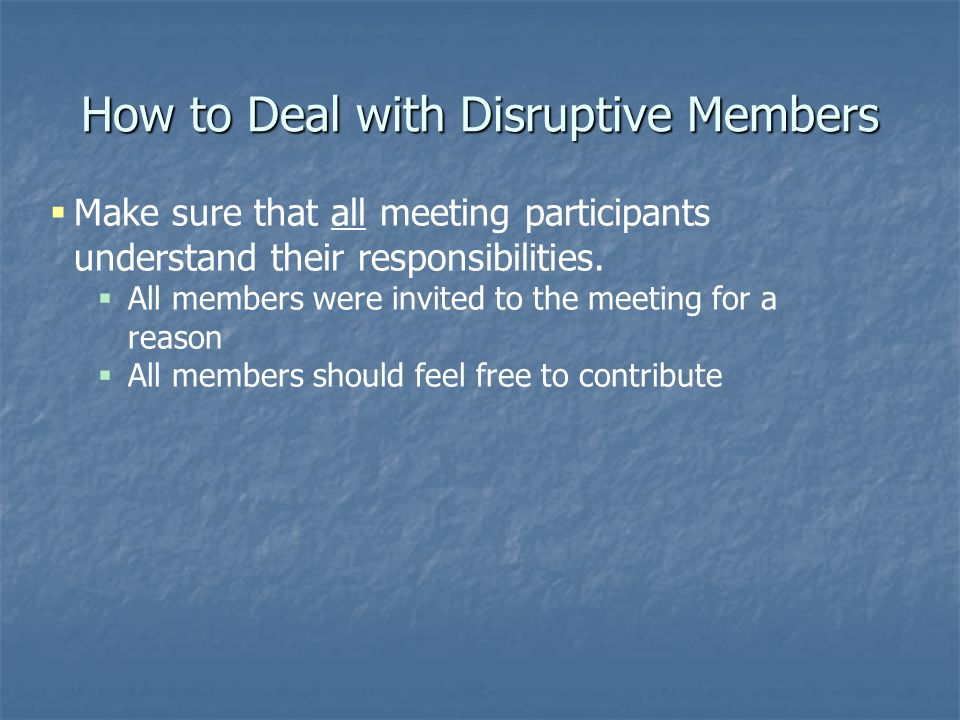 How to Deal with Disruptive Members  Make sure that all meeting participants understand their responsibilities.