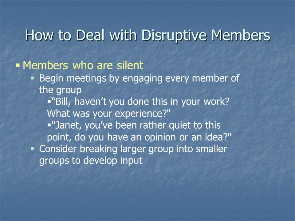 How to Deal with Disruptive Members  Members who are silent  Begin meetings by engaging every member of the group  Bill, haven't you done this in your work.