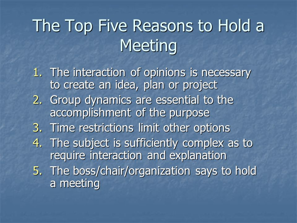 The Top Five Reasons to Hold a Meeting 1.The interaction of opinions is necessary to create an idea, plan or project 2.Group dynamics are essential to the accomplishment of the purpose 3.Time restrictions limit other options 4.The subject is sufficiently complex as to require interaction and explanation 5.The boss/chair/organization says to hold a meeting