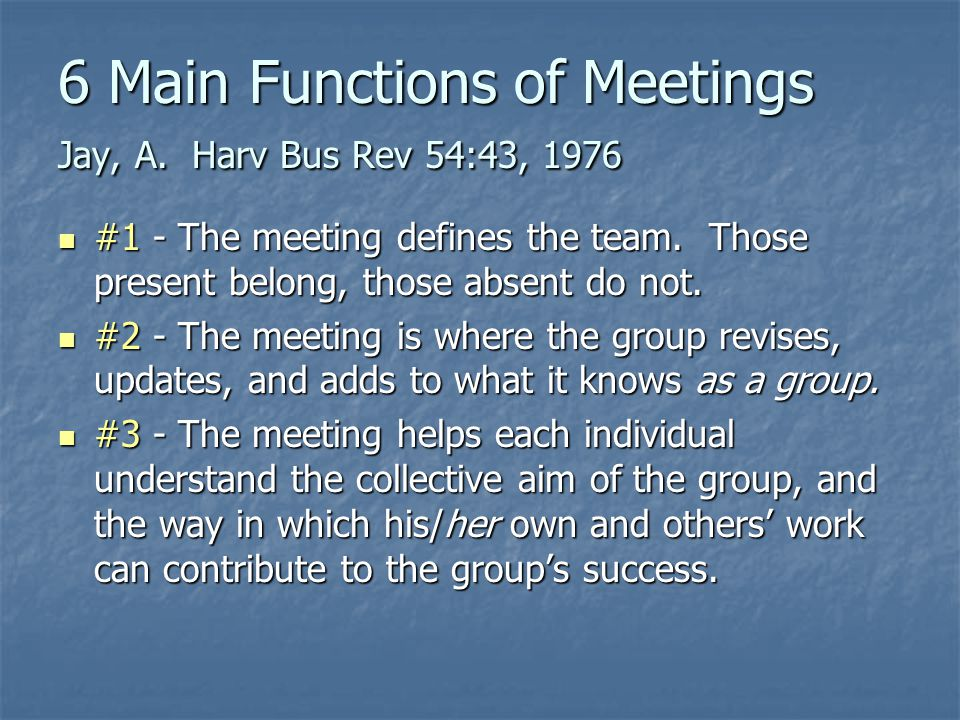 6 Main Functions of Meetings Jay, A. Harv Bus Rev 54:43, 1976 #1 - The meeting defines the team.