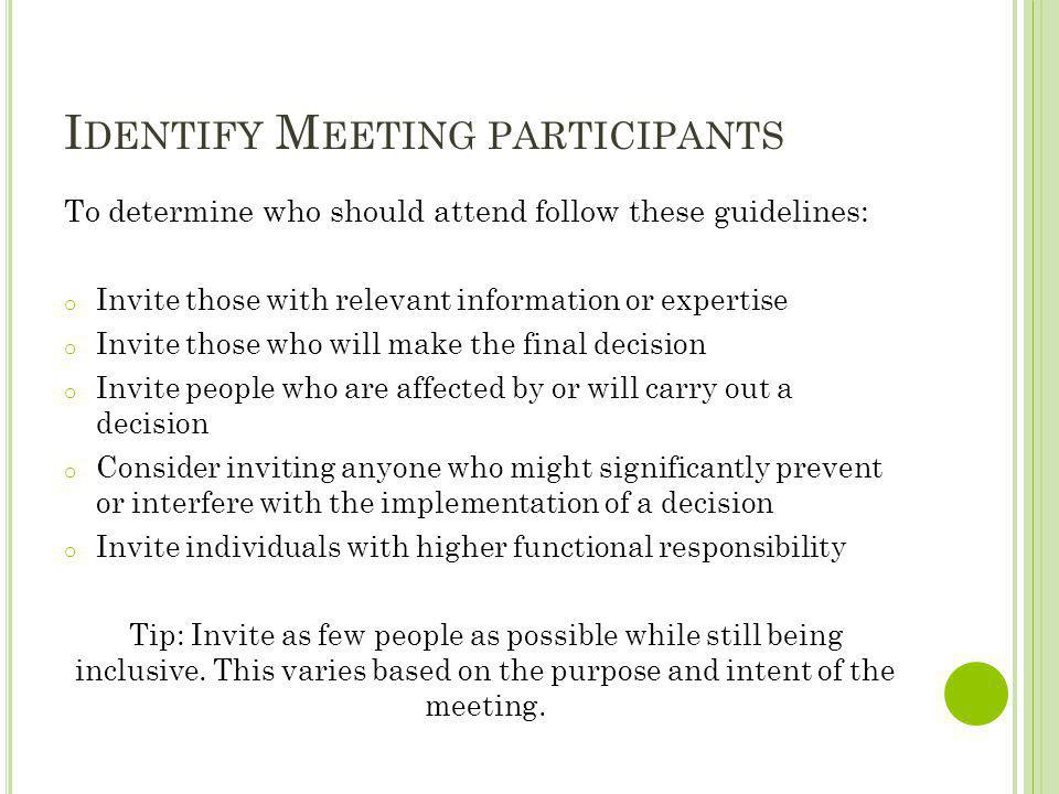 I DENTIFY M EETING PARTICIPANTS To determine who should attend follow these guidelines: o Invite those with relevant information or expertise o Invite