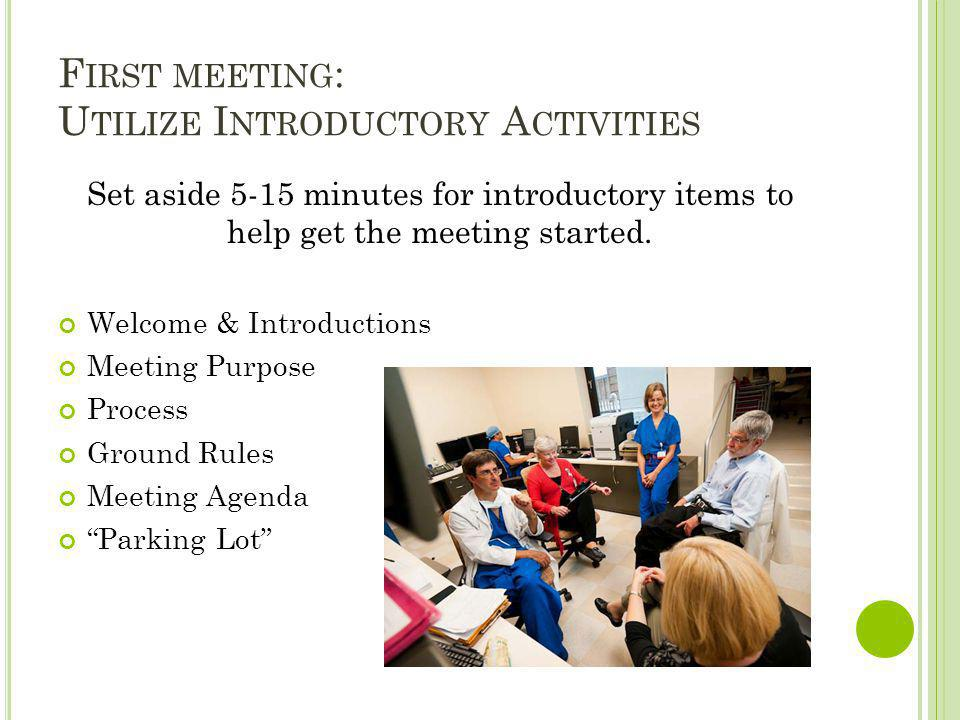 F IRST MEETING : U TILIZE I NTRODUCTORY A CTIVITIES Set aside 5-15 minutes for introductory items to help get the meeting started. Welcome & Introduct