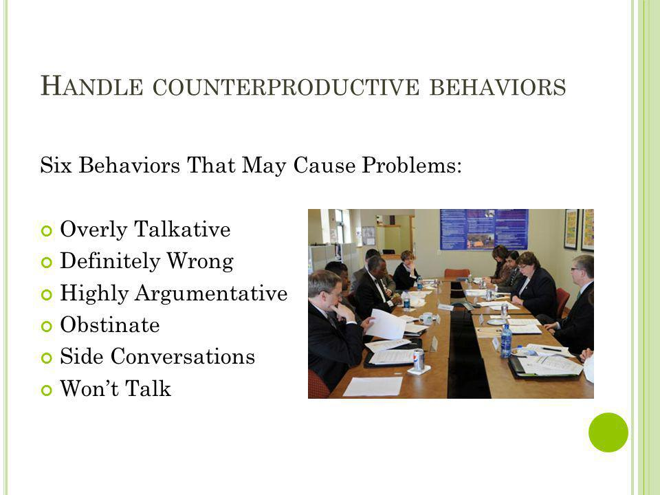 H ANDLE COUNTERPRODUCTIVE BEHAVIORS Six Behaviors That May Cause Problems: Overly Talkative Definitely Wrong Highly Argumentative Obstinate Side Conve