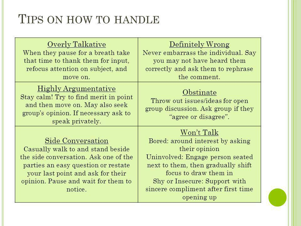 T IPS ON HOW TO HANDLE Overly Talkative When they pause for a breath take that time to thank them for input, refocus attention on subject, and move on